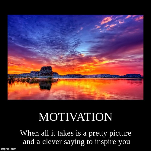 MOTIVATION | When all it takes is a pretty picture and a clever saying to inspire you | image tagged in funny,demotivationals | made w/ Imgflip demotivational maker