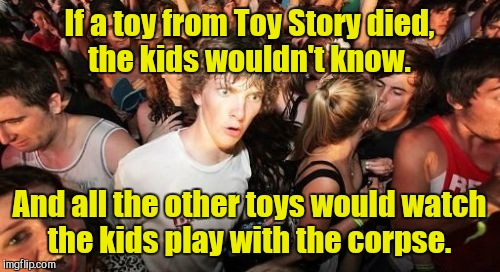Sudden Clarity Clarence | If a toy from Toy Story died, the kids wouldn't know. And all the other toys would watch the kids play with the corpse. | image tagged in memes,sudden clarity clarence | made w/ Imgflip meme maker