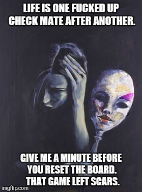 Check Mate | LIFE IS ONE F**KED UP CHECK MATE AFTER ANOTHER. GIVE ME A MINUTE BEFORE YOU RESET THE BOARD.  THAT GAME LEFT SCARS. | image tagged in domestic abuse,domestic violence,manipulation,depression,ptsd | made w/ Imgflip meme maker