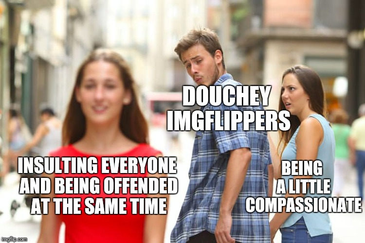 Distracted Boyfriend Meme | INSULTING EVERYONE AND BEING OFFENDED AT THE SAME TIME DOUCHEY IMGFLIPPERS BEING A LITTLE COMPASSIONATE | image tagged in memes,distracted boyfriend | made w/ Imgflip meme maker