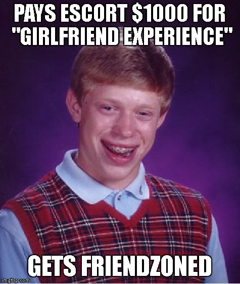 "Bad Luck Brian just can't catch a break | PAYS ESCORT $1000 FOR ""GIRLFRIEND EXPERIENCE"" GETS FRIENDZONED 