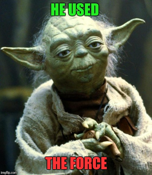 Star Wars Yoda Meme | HE USED THE FORCE | image tagged in memes,star wars yoda | made w/ Imgflip meme maker
