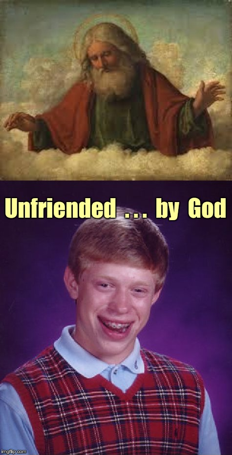 Bad Luck Brian unfriended | Unfriended  . . .  by  God | image tagged in memes,god,bad luck brian,unfriended | made w/ Imgflip meme maker