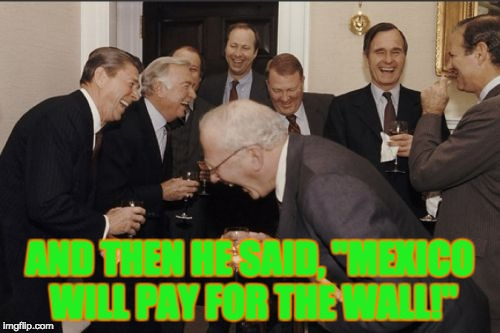 "Laughing Men In Suits Meme | AND THEN HE SAID, ""MEXICO WILL PAY FOR THE WALL!"" 