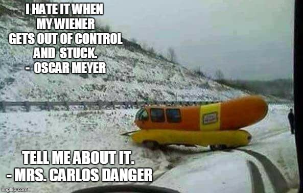 Wiener Stuck | I HATE IT WHEN MY WIENER GETS OUT OF CONTROL AND  STUCK. -  OSCAR MEYER TELL ME ABOUT IT. - MRS. CARLOS DANGER | image tagged in funny,conservatives,hillary in jail | made w/ Imgflip meme maker