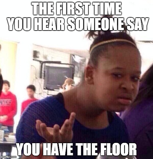 Black Girl Wat | THE FIRST TIME YOU HEAR SOMEONE SAY YOU HAVE THE FLOOR | image tagged in memes,black girl wat | made w/ Imgflip meme maker