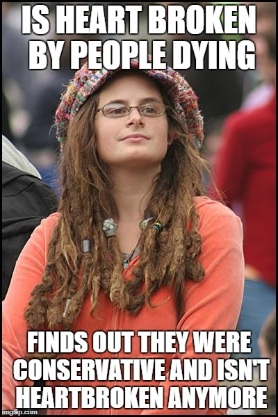 College Liberal Meme | IS HEART BROKEN BY PEOPLE DYING FINDS OUT THEY WERE CONSERVATIVE AND ISN'T HEARTBROKEN ANYMORE | image tagged in memes,college liberal | made w/ Imgflip meme maker