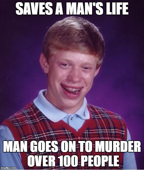 Bad Luck Brian Meme | SAVES A MAN'S LIFE MAN GOES ON TO MURDER OVER 100 PEOPLE | image tagged in memes,bad luck brian | made w/ Imgflip meme maker
