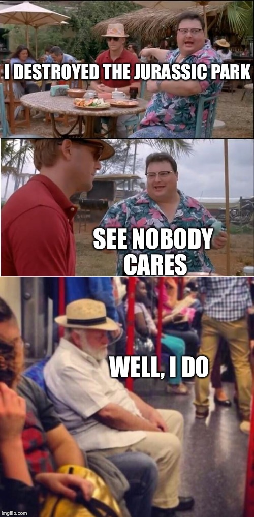 I DESTROYED THE JURASSIC PARK; SEE NOBODY CARES; WELL, I DO | image tagged in memes,see nobody cares,jurrasic park | made w/ Imgflip meme maker