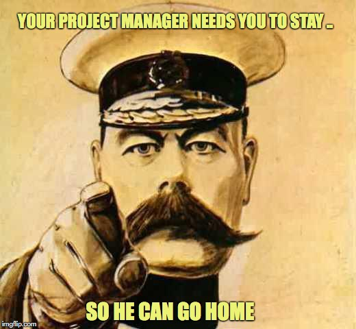 Your Country Needs YOU | YOUR PROJECT MANAGER NEEDS YOU TO STAY .. SO HE CAN GO HOME | image tagged in your country needs you | made w/ Imgflip meme maker