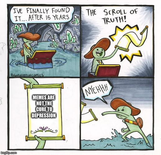 The Scroll Of Truth Meme | MEMES ARE NOT THE CURE TO DEPRESSION | image tagged in memes,the scroll of truth | made w/ Imgflip meme maker