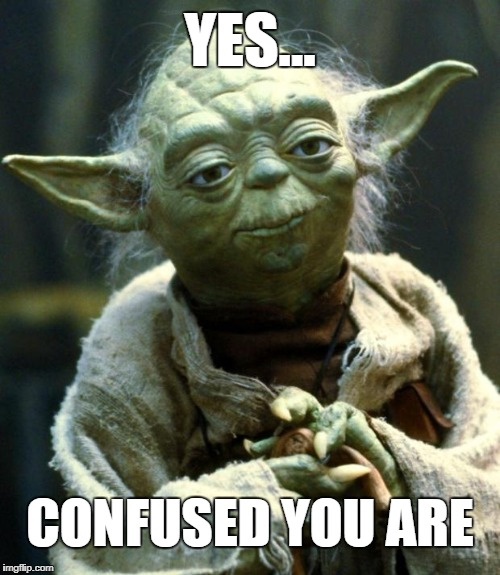 Star Wars Yoda | YES... CONFUSED YOU ARE | image tagged in memes,star wars yoda,confused,sad but true,sucks to be you,you lose | made w/ Imgflip meme maker