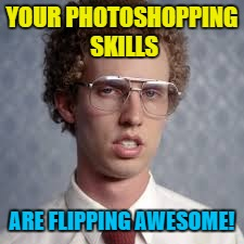 YOUR PHOTOSHOPPING SKILLS ARE FLIPPING AWESOME! | made w/ Imgflip meme maker