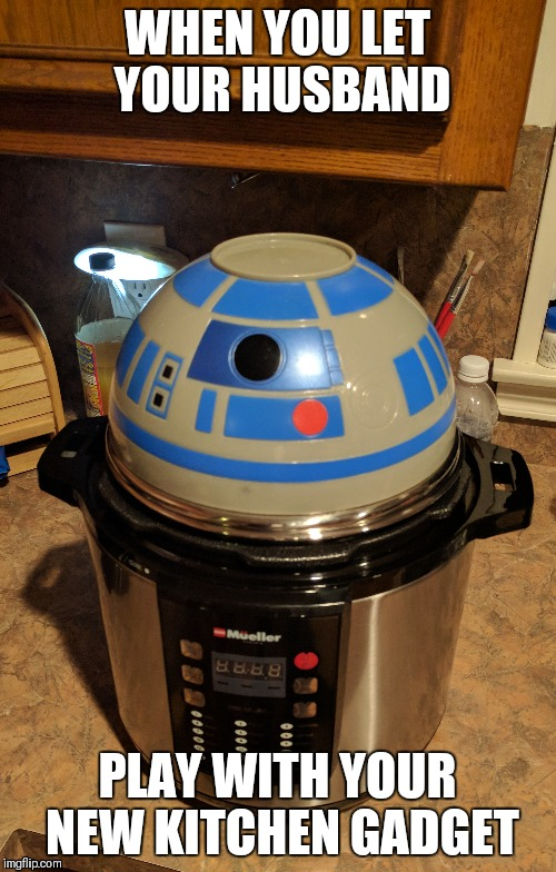 R2D2 Pot | WHEN YOU LET YOUR HUSBAND PLAY WITH YOUR NEW KITCHEN GADGET | image tagged in star wars,nerd,geek,husband,r2d2 | made w/ Imgflip meme maker