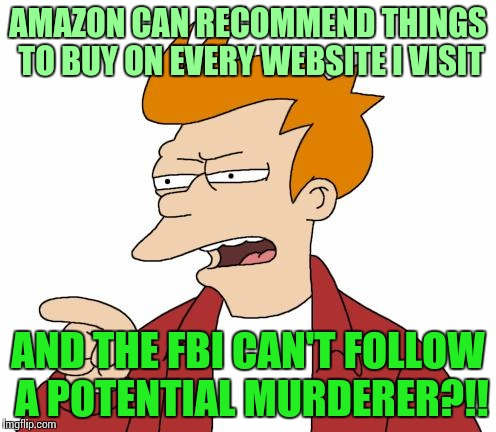 I might get flagged for this, and be followed | AMAZON CAN RECOMMEND THINGS TO BUY ON EVERY WEBSITE I VISIT AND THE FBI CAN'T FOLLOW A POTENTIAL MURDERER?!! | image tagged in let me tell you why that's bullshit - fry,fbi,tragedy,pipe_picasso | made w/ Imgflip meme maker