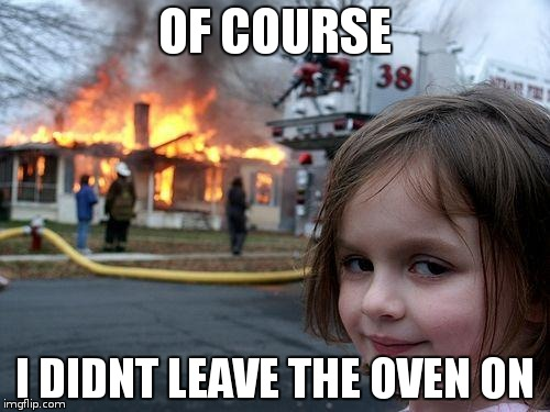 Disaster Girl Meme | OF COURSE I DIDNT LEAVE THE OVEN ON | image tagged in memes,disaster girl | made w/ Imgflip meme maker