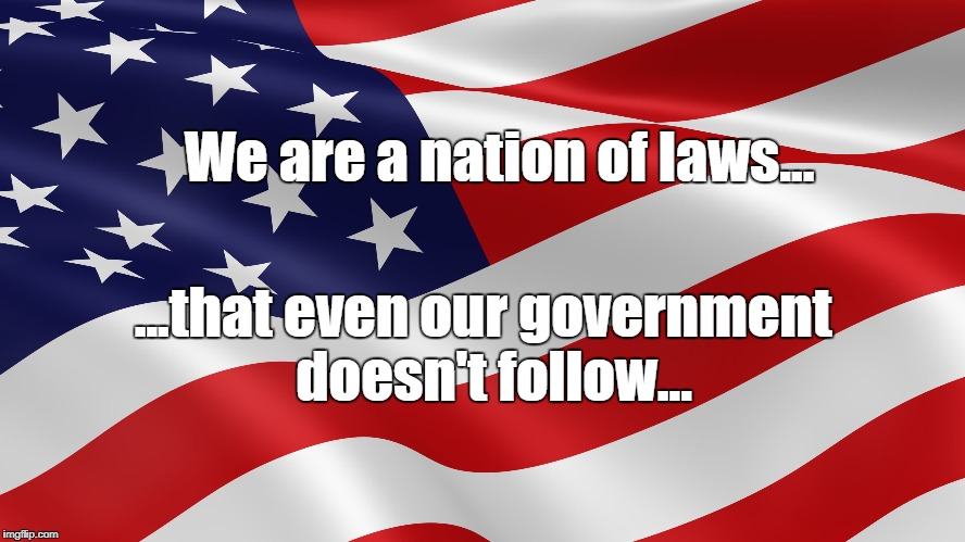 We are a nation of laws... ...that even our government  doesn't follow... | image tagged in american flag | made w/ Imgflip meme maker
