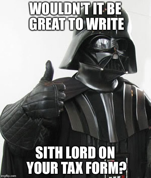 The Best Thing to Write on Your Tax Form... | WOULDN'T IT BE GREAT TO WRITE SITH LORD ON YOUR TAX FORM? | image tagged in star wars,tax,darth vader,sith lord | made w/ Imgflip meme maker