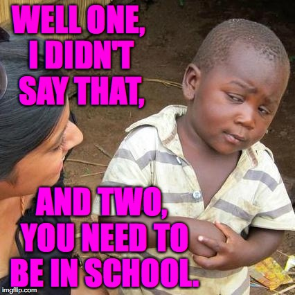 WELL ONE, I DIDN'T SAY THAT, AND TWO, YOU NEED TO BE IN SCHOOL. | made w/ Imgflip meme maker