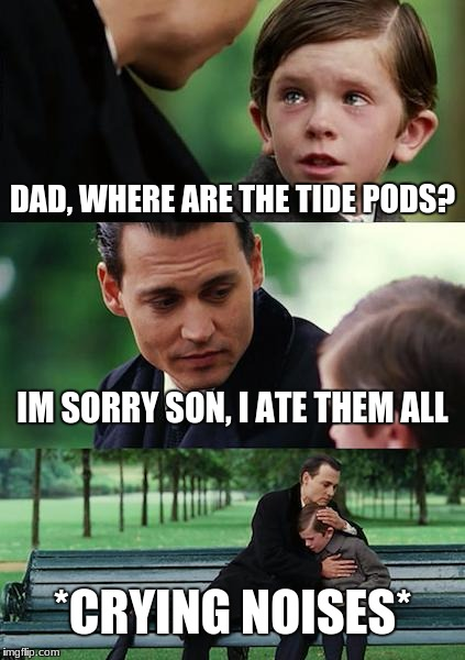 Finding Neverland Meme | DAD, WHERE ARE THE TIDE PODS? IM SORRY SON, I ATE THEM ALL *CRYING NOISES* | image tagged in memes,finding neverland | made w/ Imgflip meme maker