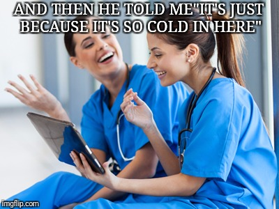 "AND THEN HE TOLD ME""IT'S JUST BECAUSE IT'S SO COLD IN HERE"" 