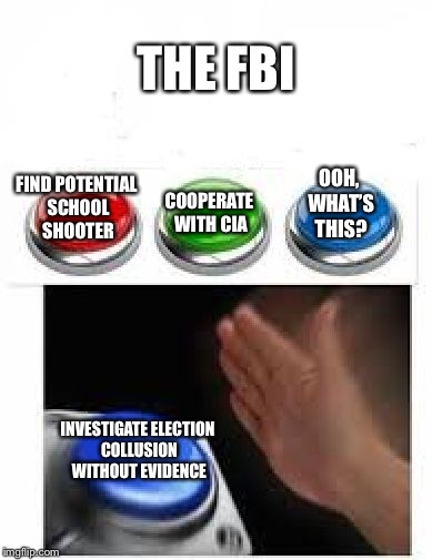 I feel so much safer now | THE FBI INVESTIGATE ELECTION COLLUSION WITHOUT EVIDENCE FIND POTENTIAL SCHOOL SHOOTER COOPERATE WITH CIA OOH, WHAT'S THIS? | image tagged in red green blue buttons,memes,fbi,fbi investigation | made w/ Imgflip meme maker