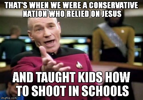 Picard Wtf Meme | THAT'S WHEN WE WERE A CONSERVATIVE NATION WHO RELIED ON JESUS AND TAUGHT KIDS HOW TO SHOOT IN SCHOOLS | image tagged in memes,picard wtf | made w/ Imgflip meme maker