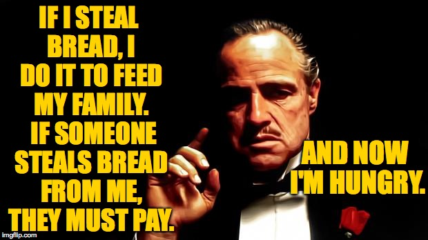 IF I STEAL BREAD, I DO IT TO FEED MY FAMILY.  IF SOMEONE STEALS BREAD FROM ME, THEY MUST PAY. AND NOW I'M HUNGRY. | made w/ Imgflip meme maker