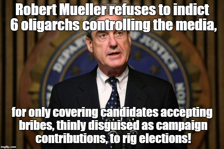 Robert Mueller ignores real election rigging! | Robert Mueller refuses to indict 6 oligarchs controlling the media, for only covering candidates accepting bribes, thinly disguised as campa | image tagged in robert mueller,rigged elections,campaign contributions,bribes | made w/ Imgflip meme maker