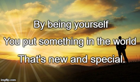 Dawn | By being yourself That's new and special. You put something in the world | image tagged in dawn | made w/ Imgflip meme maker