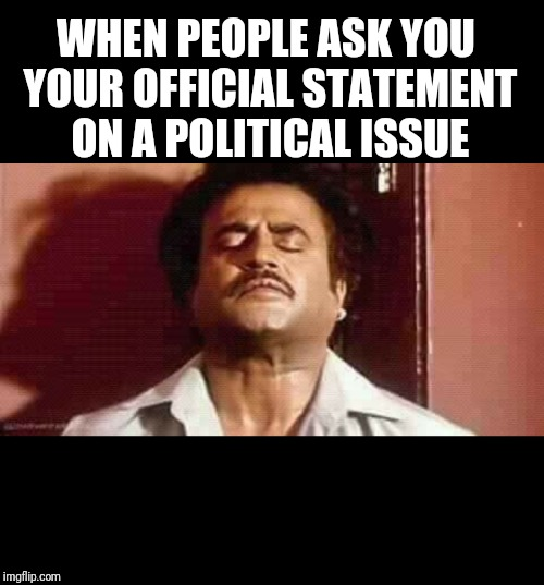 Rajinikanth political statement | WHEN PEOPLE ASK YOU YOUR OFFICIAL STATEMENT ON A POLITICAL ISSUE | image tagged in politics | made w/ Imgflip meme maker