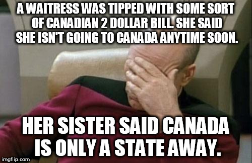My mom told me this after she got done working last night. | A WAITRESS WAS TIPPED WITH SOME SORT OF CANADIAN 2 DOLLAR BILL. SHE SAID SHE ISN'T GOING TO CANADA ANYTIME SOON. HER SISTER SAID CANADA IS O | image tagged in memes,captain picard facepalm | made w/ Imgflip meme maker