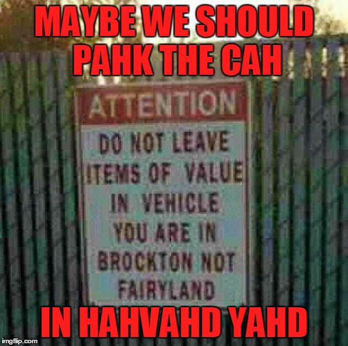 Do not leave memes of value in your vehicle. Stolen meme for Fairy Tale Week, Feb 12-19 - https://imgflip.com/i/1qwhnc ʕ•́ᴥ•̀ʔっ |  MAYBE WE SHOULD PAHK THE CAH; IN HAHVAHD YAHD | image tagged in memes,massachusetts,stolen memes,andrewfinlayson,fairy tales,fairy tale week | made w/ Imgflip meme maker