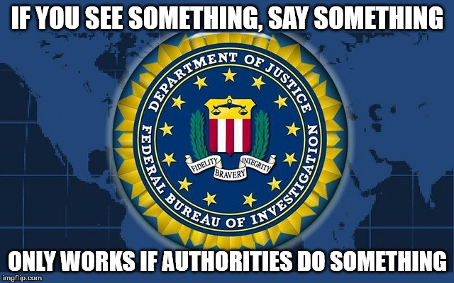 Um...We Did, But It Was Ignored | IF YOU SEE SOMETHING, SAY SOMETHING ONLY WORKS IF AUTHORITIES DO SOMETHING | image tagged in fbi logo,memes,c'mon do something,what if i told you | made w/ Imgflip meme maker