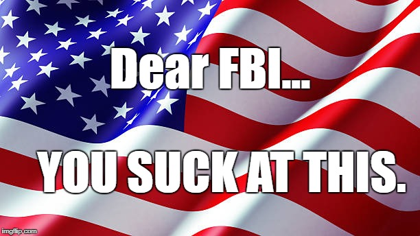 Dear FBI... YOU SUCK AT THIS. | image tagged in american flag | made w/ Imgflip meme maker