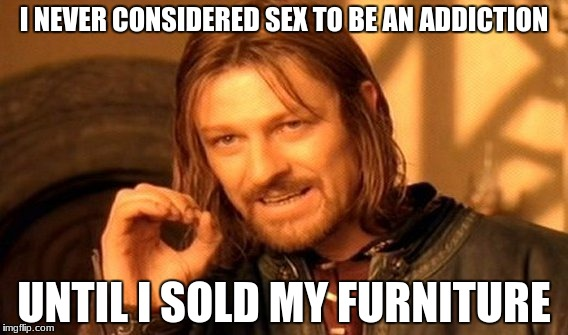 One Does Not Simply Meme | I NEVER CONSIDERED SEX TO BE AN ADDICTION UNTIL I SOLD MY FURNITURE | image tagged in memes,one does not simply | made w/ Imgflip meme maker