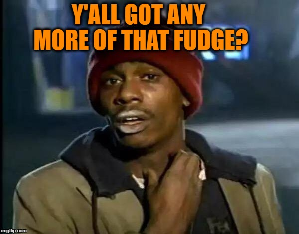 Y'all Got Any More Of That Meme | Y'ALL GOT ANY MORE OF THAT FUDGE? | image tagged in memes,y'all got any more of that | made w/ Imgflip meme maker