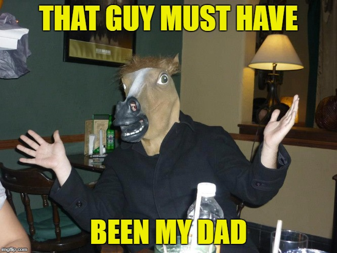 THAT GUY MUST HAVE BEEN MY DAD | made w/ Imgflip meme maker