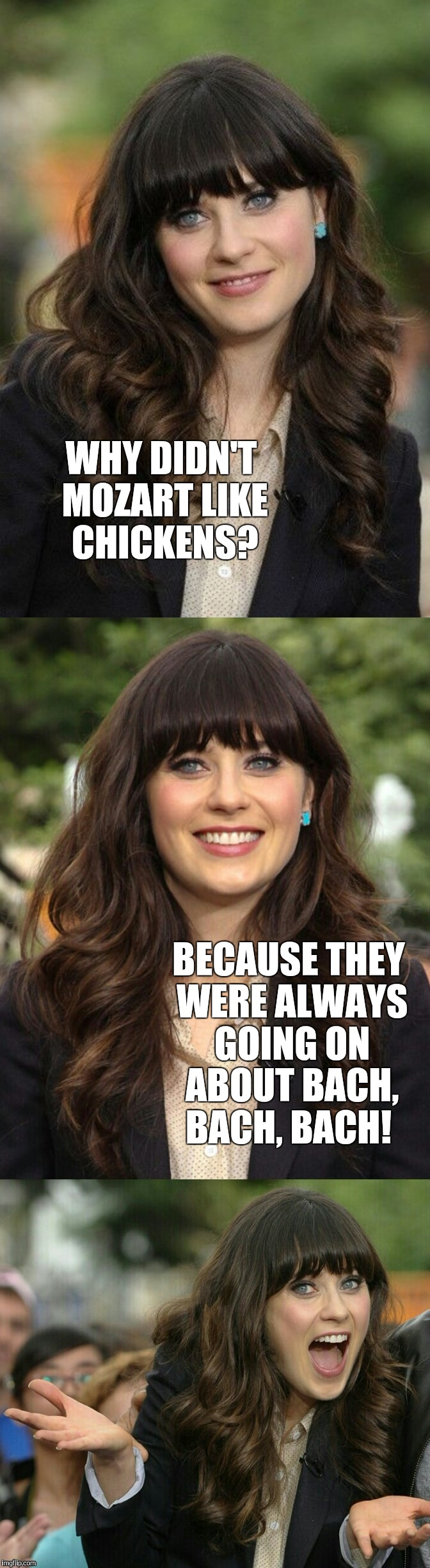 Introducing my new Zooey Deschanel template!  | WHY DIDN'T MOZART LIKE CHICKENS? BECAUSE THEY WERE ALWAYS GOING ON ABOUT BACH, BACH, BACH! | image tagged in zooey deschanel joke template,jbmemegeek,bad puns,zooey deschanel | made w/ Imgflip meme maker