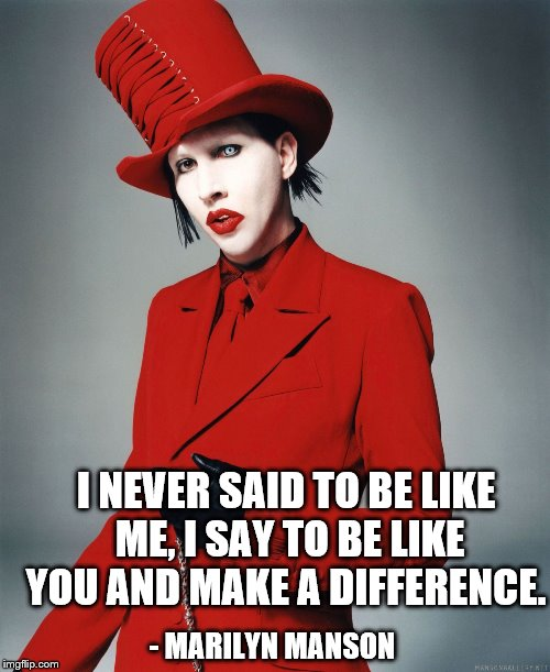 Words to live by | I NEVER SAID TO BE LIKE ME, I SAY TO BE LIKE YOU AND MAKE A DIFFERENCE. - MARILYN MANSON | image tagged in marilyn manson,self esteem,make a difference | made w/ Imgflip meme maker