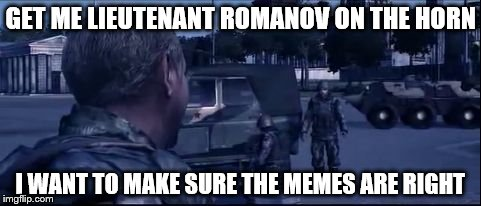 GET ME LIEUTENANT ROMANOV ON THE HORN I WANT TO MAKE SURE THE MEMES ARE RIGHT | image tagged in get me lieutenant romanov on the horn | made w/ Imgflip meme maker
