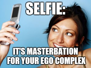SELFIE: IT'S MASTERBATION FOR YOUR EGO COMPLEX | image tagged in vain jane | made w/ Imgflip meme maker
