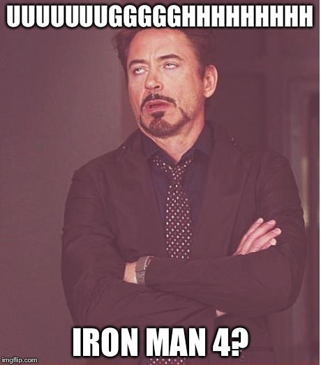 Face You Make Robert Downey Jr Meme | UUUUUUUGGGGGHHHHHHHHH IRON MAN 4? | image tagged in memes,face you make robert downey jr | made w/ Imgflip meme maker