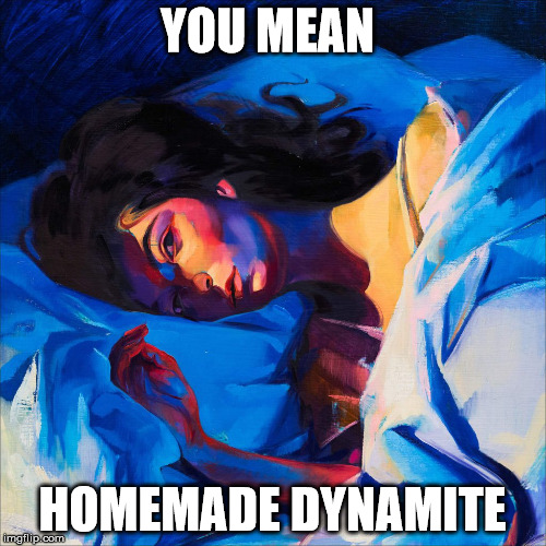 Melodrama | YOU MEAN HOMEMADE DYNAMITE | image tagged in melodrama | made w/ Imgflip meme maker