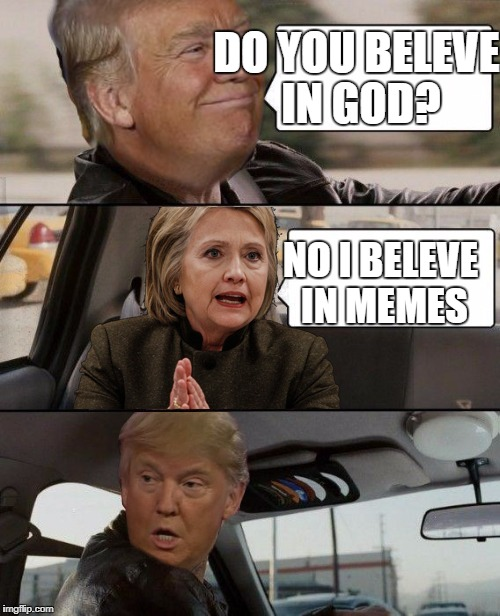 Donald Driving | DO YOU BELEVE IN GOD? NO I BELEVE IN MEMES | image tagged in donald driving | made w/ Imgflip meme maker