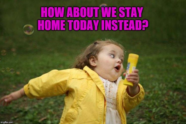 HOW ABOUT WE STAY HOME TODAY INSTEAD? | made w/ Imgflip meme maker