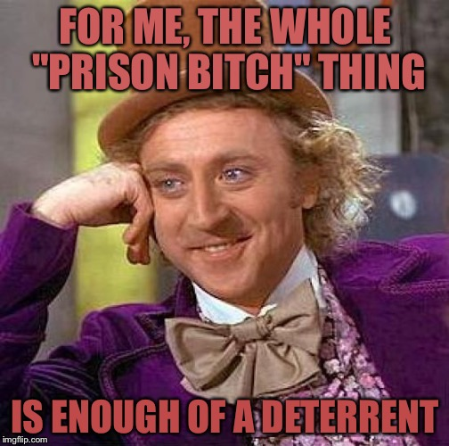 "Creepy Condescending Wonka Meme | FOR ME, THE WHOLE ""PRISON B**CH"" THING IS ENOUGH OF A DETERRENT 