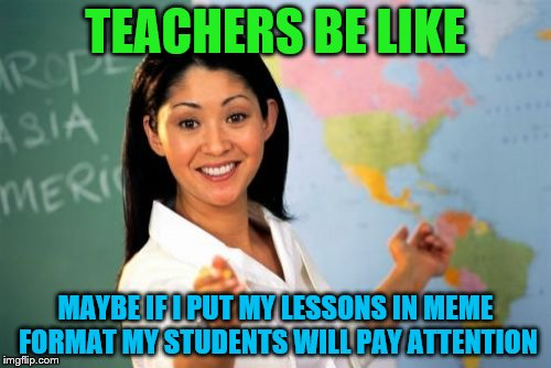 I've had a couple teachers think putting reminders to do your homework and stuff as memes would make students do it, but... | TEACHERS BE LIKE MAYBE IF I PUT MY LESSONS IN MEME FORMAT MY STUDENTS WILL PAY ATTENTION | image tagged in memes,unhelpful high school teacher | made w/ Imgflip meme maker