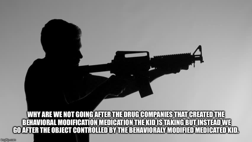 WHY ARE WE NOT GOING AFTER THE DRUG COMPANIES THAT CREATED THE BEHAVIORAL MODIFICATION MEDICATION THE KID IS TAKING BUT INSTEAD WE GO AFTER  | image tagged in teen shooting,gun control,school shootings,add,adhd | made w/ Imgflip meme maker