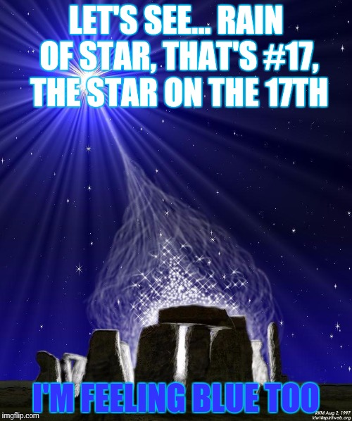 LET'S SEE... RAIN OF STAR, THAT'S #17, THE STAR ON THE 17TH I'M FEELING BLUE TOO | made w/ Imgflip meme maker